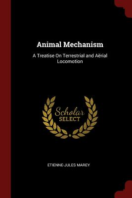 Animal Mechanism: A Treatise on Terrestrial and Aerial Locomotion - Marey, Etienne-Jules