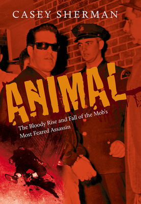 Animal: The Bloody Rise and Fall of the Mob's Most Feared Assassin - Sherman, Casey