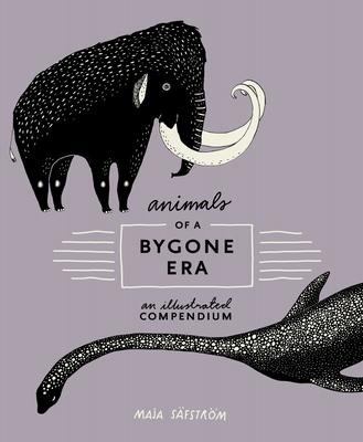 Animals Of A Bygone Era: An Illustrated Compendium - Safstrom, Maja