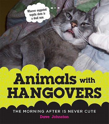 Animals with Hangovers: The Morning After Is Never Cute - Johnston, Dave