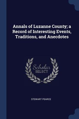 Annals of Luzanne County; A Record of Interesting Events, Traditions, and Anecdotes - Pearce, Stewart