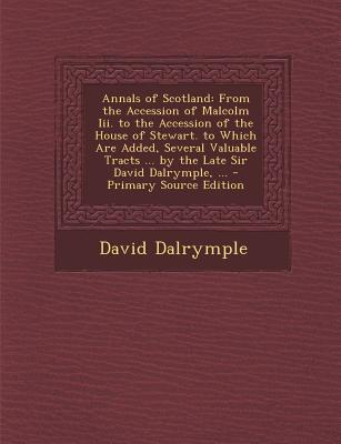 Annals of Scotland: From the Accession of Malcolm III. to the Accession of the House of Stewart. to Which Are Added, Several Valuable Tracts ... by the Late Sir David Dalrymple, ... - Primary Source Edition - Dalrymple, David, Sir