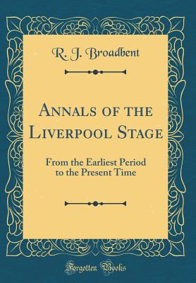Annals of the Liverpool Stage: From the Earliest Period to the Present Time (Classic Reprint) - Broadbent, R J