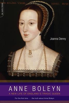Anne Boleyn: A New Life of England's Tragic Queen - Denny, Joanna