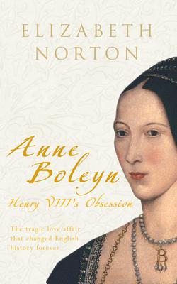 Anne Boleyn: Henry VIII's Obsession - Norton, Elizabeth