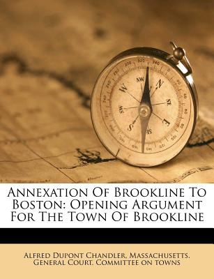 Annexation of Brookline to Boston: Opening Argument for the Town of Brookline Before the Committee on Towns of the Massachusetts Legislature, Thursday - Chandler, Alfred D