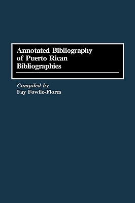 Annotated Bibliography of Puerto Rican Bibliographies - Fowlie-Flores, Fay, and Flores, Fay F
