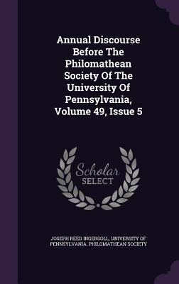 Annual Discourse Before the Philomathean Society of the University of Pennsylvania, Volume 49, Issue 5 - Ingersoll, Joseph Reed, and University of Pennsylvania Philomathean (Creator)