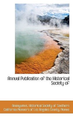 Annual Publication of the Historical Society of - Anonyumus, and Historical Society of Southern California (Creator)