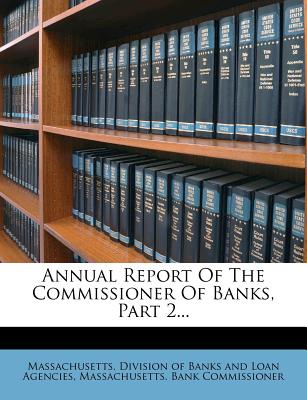 Annual Report of the Commissioner of Banks, Part 2... - Massachusetts Division of Banks and Loa (Creator), and Massachusetts Bank Commissioners (Creator)