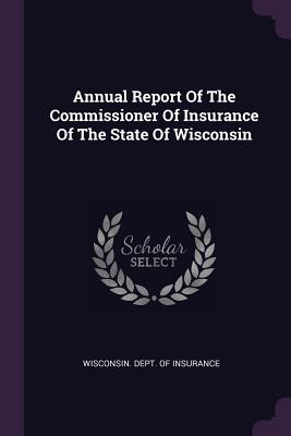 Annual Report of the Commissioner of Insurance of the State of Wisconsin - Wisconsin Dept of Insurance (Creator)