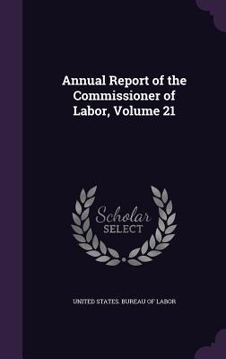 Annual Report of the Commissioner of Labor, Volume 21 - United States Bureau of Labor (Creator)