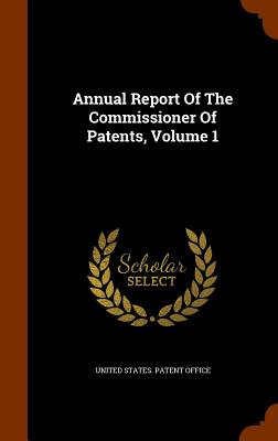 Annual Report of the Commissioner of Patents, Volume 1 - United States Patent Office (Creator)