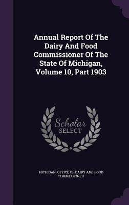 Annual Report of the Dairy and Food Commissioner of the State of Michigan, Volume 10, Part 1903 - Michigan Office of Dairy and Food Commi (Creator)