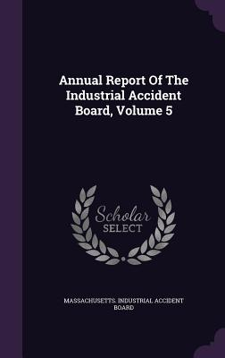 Annual Report of the Industrial Accident Board, Volume 5 - Massachusetts Industrial Accident Board (Creator)