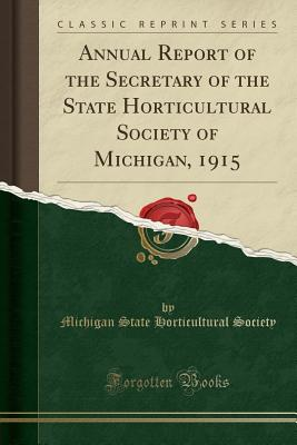 Annual Report of the Secretary of the State Horticultural Society of Michigan, 1915 (Classic Reprint) - Society, Michigan State Horticultural