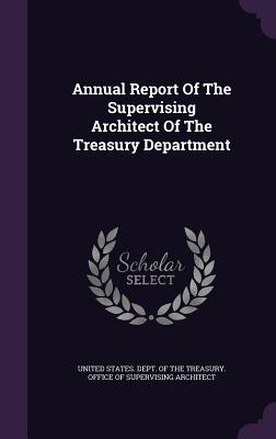 Annual Report of the Supervising Architect of the Treasury Department - United States Dept of the Treasury of (Creator)