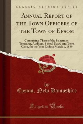 Annual Report of the Town Officers of the Town of Epsom: Comprising Those of the Selectmen, Treasurer, Auditors, School Board and Town Clerk, for the Year Ending March 1, 1889 (Classic Reprint) - Hampshire, Epsom New