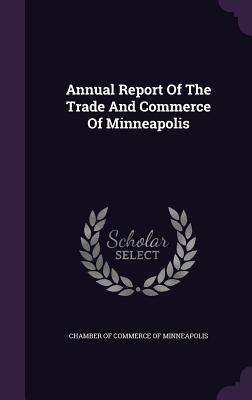 Annual Report of the Trade and Commerce of Minneapolis - Chamber of Commerce of Minneapolis (Creator)