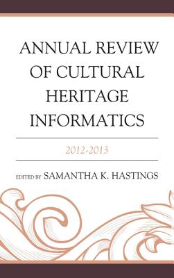 Annual Review of Cultural Heritage Informatics: 2012-2013 - Hastings, Samantha K (Editor)