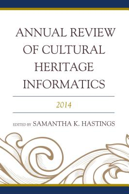 Annual Review of Cultural Heritage Informatics: 2014 - Hastings, Samantha K. (Editor)