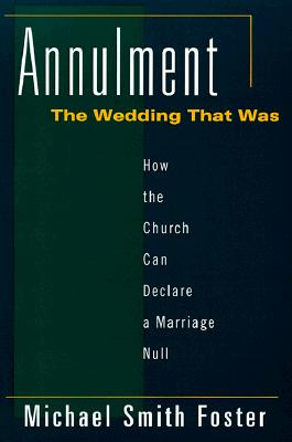 Annulment, the Wedding That Was: How the Church Can Declare a Marriage Null - Foster, Michael S