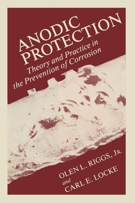 Anodic Protection: Theory and Practice in the Prevention of Corrosion - Riggs, Olen