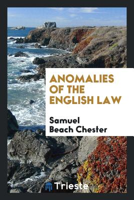 Anomalies of the English Law - Chester, Samuel Beach