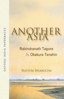 Another Asia: Rabindranath Tagore & Okakura Tenshin - Bharucha, Rustom