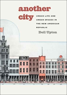 Another City: Urban Life and Urban Spaces in the New American Republic - Upton, Dell