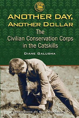 Another Day, Another Dollar: The Civilian Conservation Corps in the Catskills - Galusha, Diane