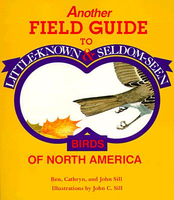Another Field Guide to Little-Known and Seldom-Seen Birds of North America - Sill, Ben, and Sill, Cathryn P