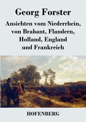 Ansichten vom Niederrhein, von Brabant, Flandern, Holland, England und Frankreich: April, Mai und Junius 1790 - Forster, Georg