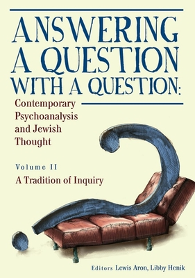 Answering a Question with a Question: Contemporary Psychoanalysis and Jewish Thought (Vol. II). a Tradition of Inquiry - Aron, Lewis, Ph.D.