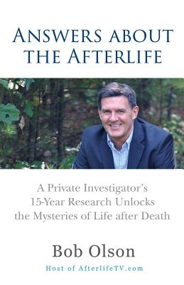Answers about the Afterlife: A Private Investigator's 15-Year Research Unlocks the Mysteries of Life After Death - Olson, Bob, Dr.