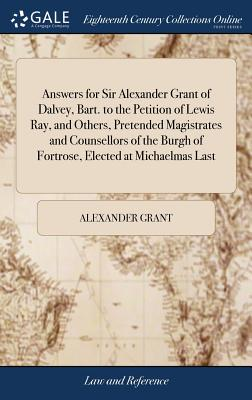Answers for Sir Alexander Grant of Dalvey, Bart. to the Petition of Lewis Ray, and Others, Pretended Magistrates and Counsellors of the Burgh of Fortrose, Elected at Michaelmas Last - Grant, Alexander