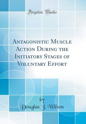 Antagonistic Muscle Action During the Initiatory Stages of Voluntary Effort (Classic Reprint) - Wilson, Douglas J