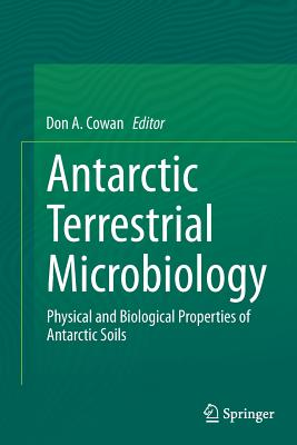 Antarctic Terrestrial Microbiology: Physical and Biological Properties of Antarctic Soils - Cowan, Don A (Editor)