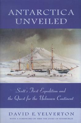 Antarctica Unveiled: Scott's First Expedition and the Quest for the Unknown Continent - Yelverton, David E, and Swan, Robert (Introduction by), and Duke of Edinburgh, Hrh (Foreword by)
