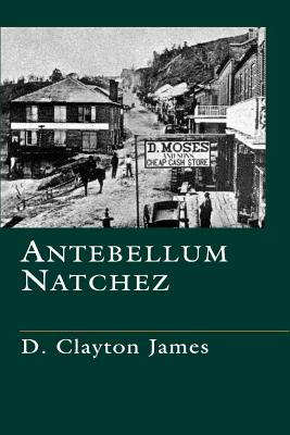 Antebellum Natchez - James, D Clayton