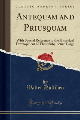 Antequam and Priusquam: With Special Reference to the Historical Development of Their Subjunctive Usage (Classic Reprint) - Hullihen, Walter