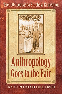 Anthropology Goes to the Fair: The 1904 Louisiana Purchase Exposition - Parezo, Nancy J