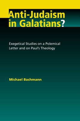 Anti-Judaism in Galatians?: Exegetical Studies on a Polemical Letter and on Paul's Theology - Bachmann, Michael, Dr., and Brawley, Robert L (Translated by)