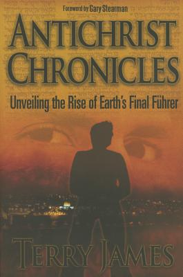 Antichrist Chronicles: Unveiling the Rise of Earth's Final Fhrer - James, Terry