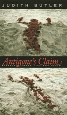 Antigone's Claim: Kinship Between Life and Death - Butler, Judith, Professor