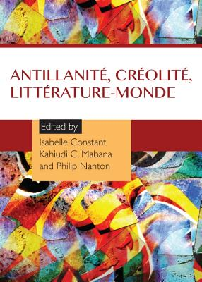Antillanite, Creolite, Litterature-Monde - Constant, Isabelle (Editor), and Mabana, Kahiudi C (Editor), and Nanton, Philip (Editor)