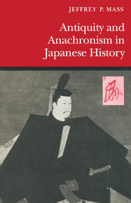 Antiquity and Anachronism in Japanese History - Mass, Jeffrey P.