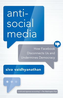 Antisocial Media: How Facebook Disconnects Us and Undermines Democracy - Vaidhyanathan, Siva