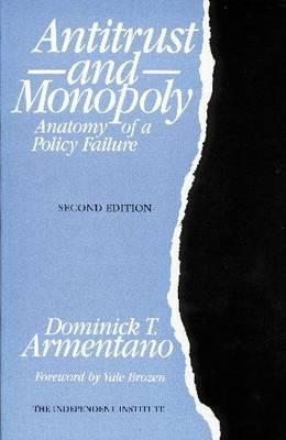 Antitrust and Monopoly: Anatomy of a Policy Failure - Armentano, Dominick T, and Brozen, Yale (Foreword by)