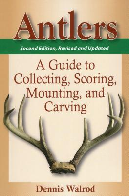 Antlers: A Guide to Collecting, Scoring, Mounting, and Carving - Walrod, Dennis